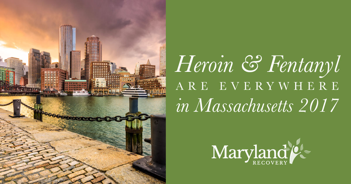 Heroin and Fentanyl Are Everywhere in Massachusetts in 2017 - Maryland Recovery